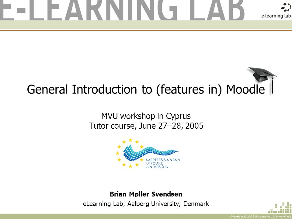 General Introduction to (features in) Moodle MVU workshop in Cyprus Tutor course, June 27–28, 2005 Brian Møller Svendsen eLearning Lab, Aalborg University, Denmark