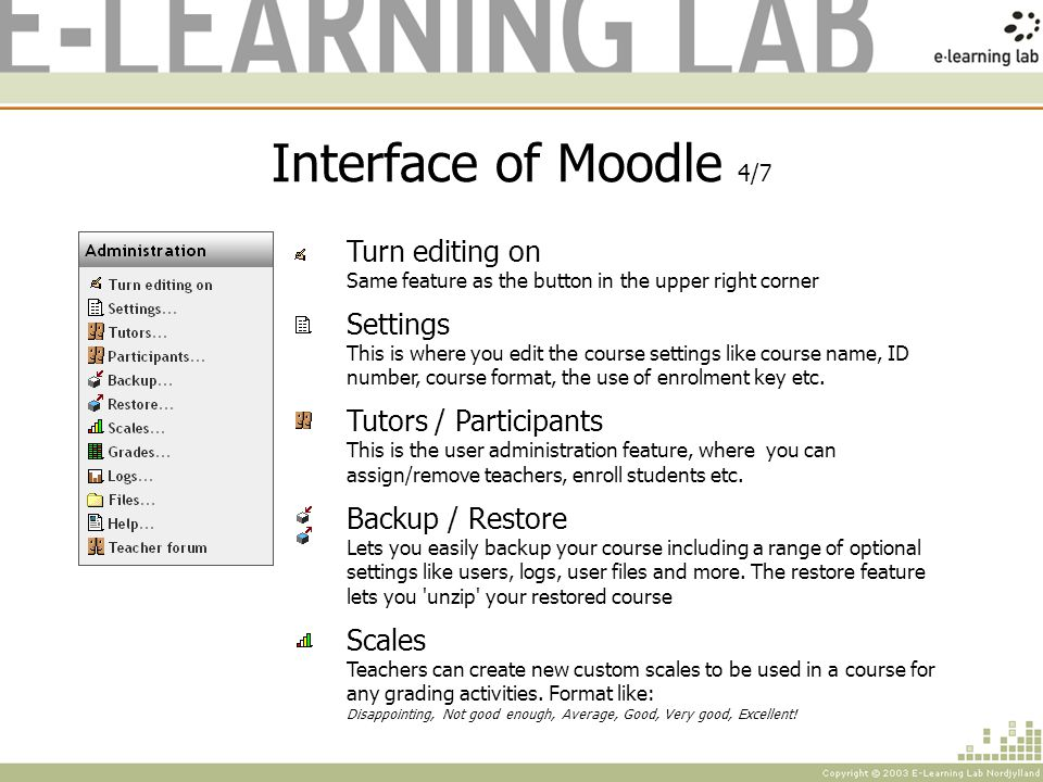 Interface of Moodle 4/7 Turn editing on Same feature as the button in the upper right corner Settings This is where you edit the course settings like course name, ID number, course format, the use of enrolment key etc.