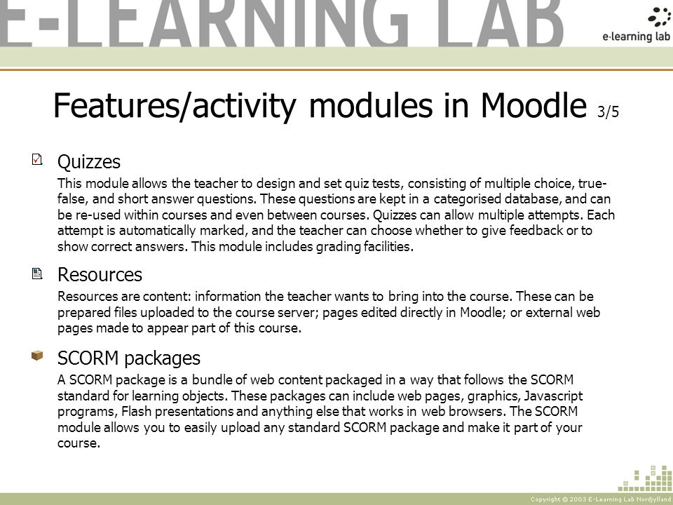 Features/activity modules in Moodle 3/5 Quizzes This module allows the teacher to design and set quiz tests, consisting of multiple choice, true- false, and short answer questions.