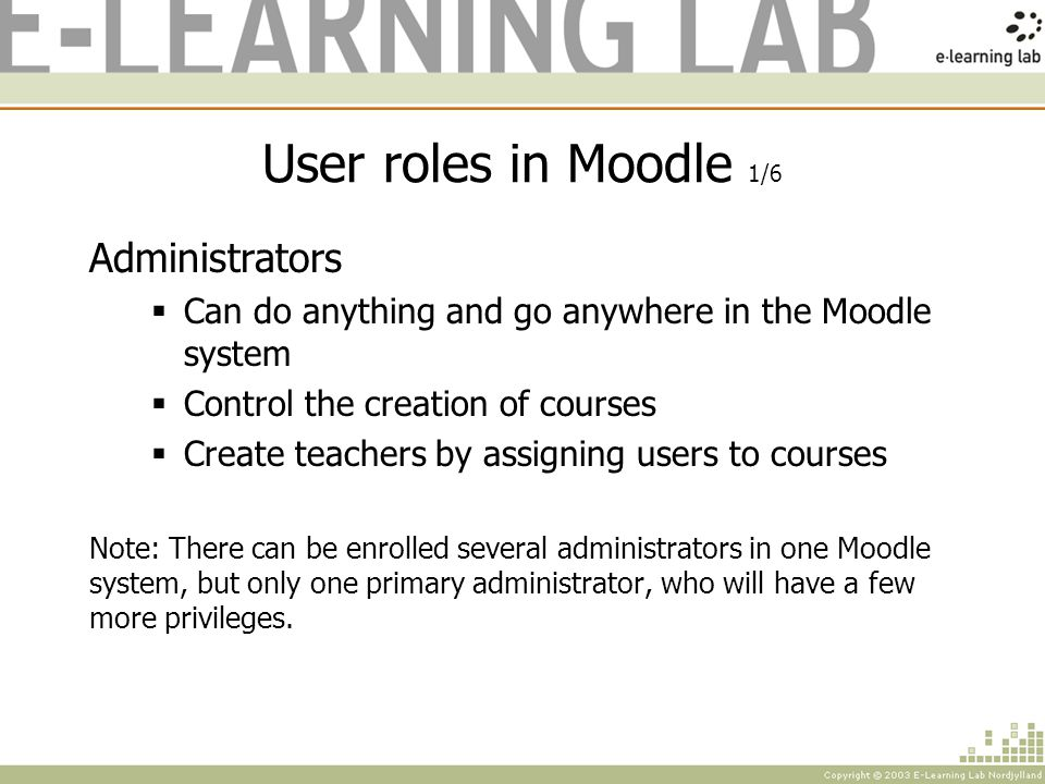 User roles in Moodle 2/6 Course Creators Can create new courses Can teach in assigned courses Can edit existing courses Can assign/remove teachers and students Note: As a course creator you will not be able to delete courses - only edit them.
