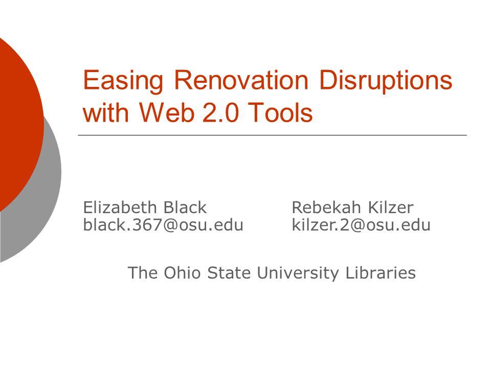 Easing Renovation Disruptions with Web 2.0 Tools The Ohio State University Libraries Elizabeth Black black.367@osu.edu Rebekah Kilzer kilzer.2@osu.edu
