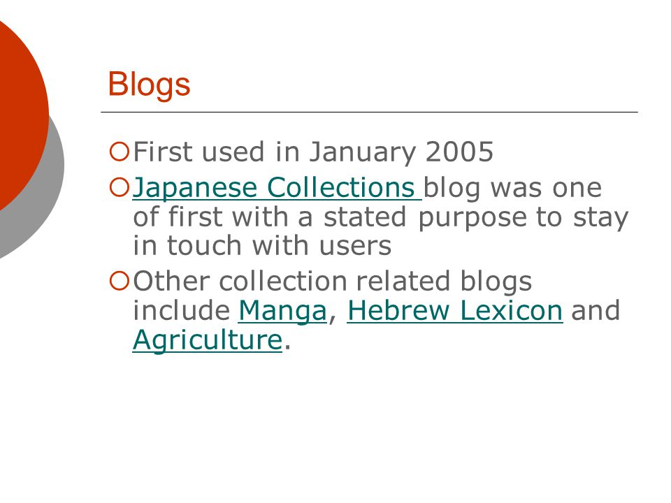 Blogs First used in January 2005 Japanese Collections blog was one of first with a stated purpose to stay in touch with users Japanese Collections Other collection related blogs include Manga, Hebrew Lexicon and Agriculture.MangaHebrew Lexicon Agriculture