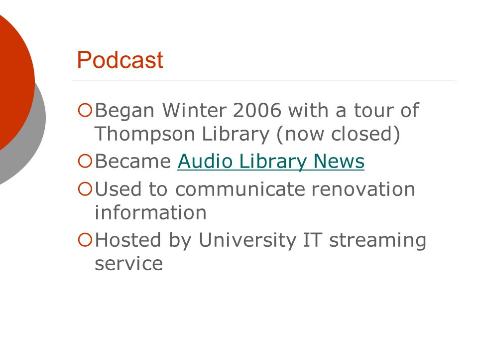 Podcast Began Winter 2006 with a tour of Thompson Library (now closed) Became Audio Library NewsAudio Library News Used to communicate renovation information Hosted by University IT streaming service