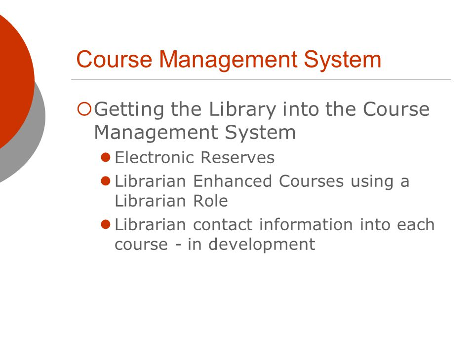 Course Management System Getting the Library into the Course Management System Electronic Reserves Librarian Enhanced Courses using a Librarian Role Librarian contact information into each course - in development