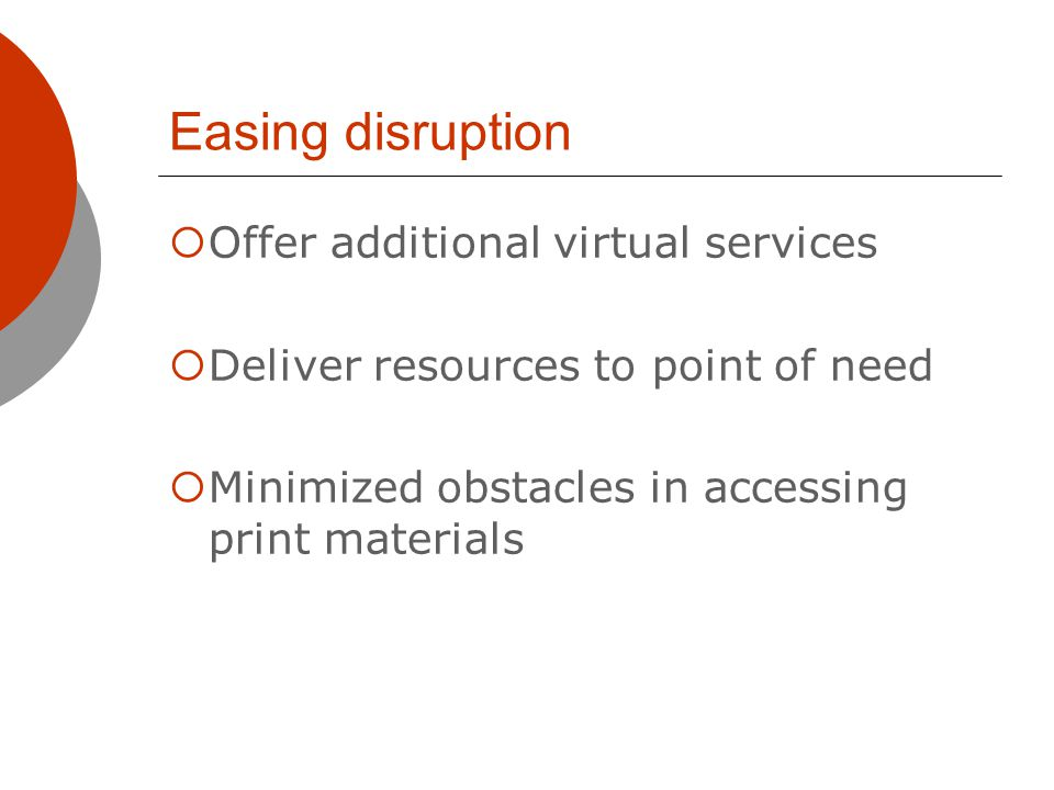 Easing disruption Offer additional virtual services Deliver resources to point of need Minimized obstacles in accessing print materials