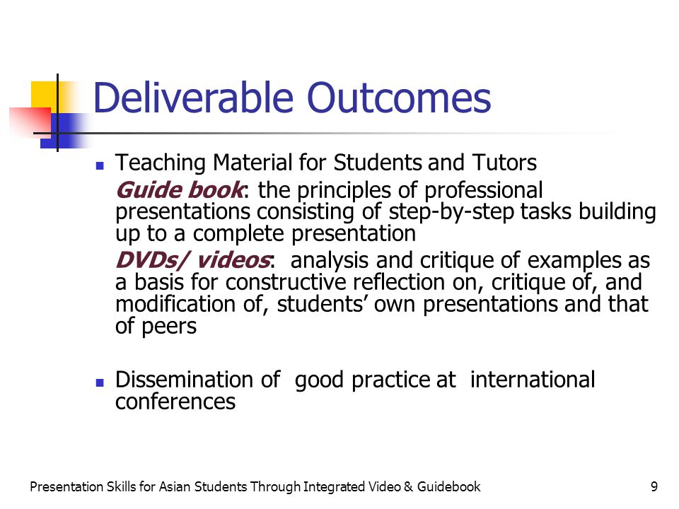 Presentation Skills for Asian Students Through Integrated Video & Guidebook9 Teaching Material for Students and Tutors Guide book: the principles of professional presentations consisting of step-by-step tasks building up to a complete presentation DVDs/ videos: analysis and critique of examples as a basis for constructive reflection on, critique of, and modification of, students own presentations and that of peers Dissemination of good practice at international conferences Deliverable Outcomes