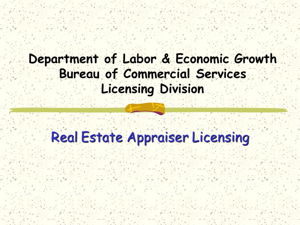 Department of Labor & Economic Growth Bureau of Commercial Services Licensing Division Real Estate Appraiser Licensing