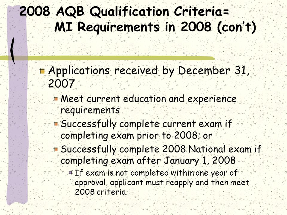 2008 AQB Qualification Criteria= MI Requirements in 2008 (cont) Applications received by December 31, 2007 Meet current education and experience requirements Successfully complete current exam if completing exam prior to 2008; or Successfully complete 2008 National exam if completing exam after January 1, 2008 If exam is not completed within one year of approval, applicant must reapply and then meet 2008 criteria.