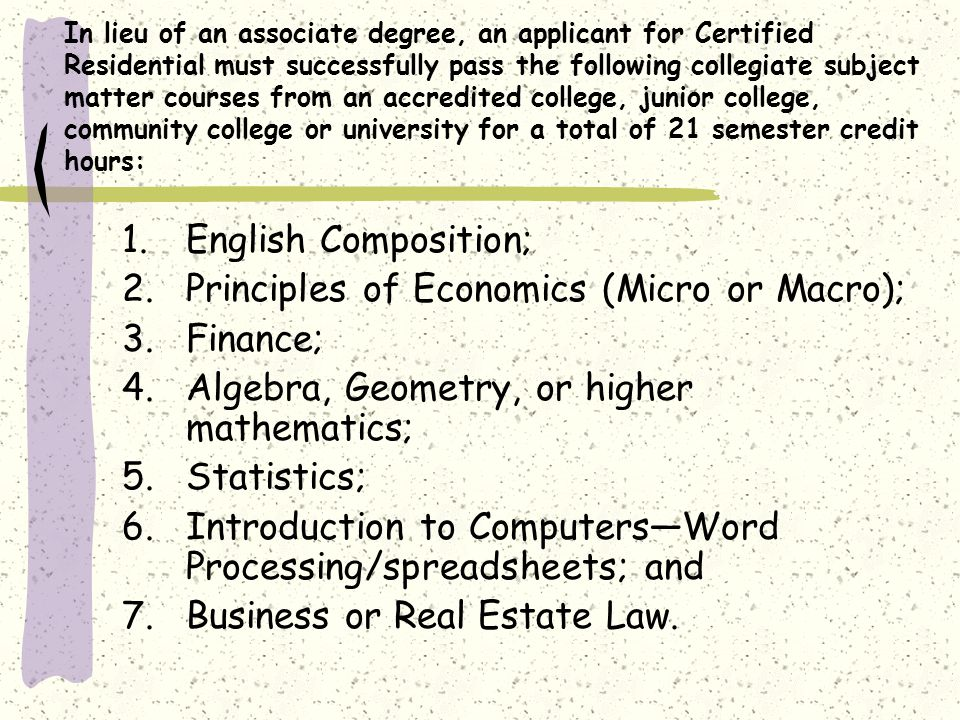 In lieu of an associate degree, an applicant for Certified Residential must successfully pass the following collegiate subject matter courses from an accredited college, junior college, community college or university for a total of 21 semester credit hours: 1.English Composition; 2.Principles of Economics (Micro or Macro); 3.Finance; 4.Algebra, Geometry, or higher mathematics; 5.Statistics; 6.Introduction to ComputersWord Processing/spreadsheets; and 7.Business or Real Estate Law.