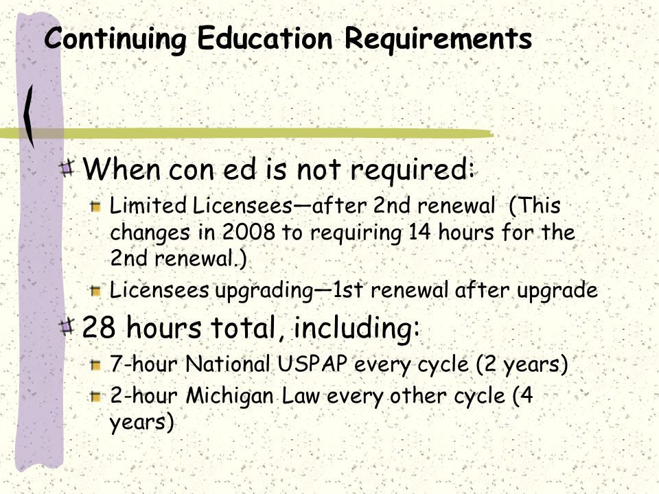 Continuing Education Requirements When con ed is not required: Limited Licenseesafter 2nd renewal (This changes in 2008 to requiring 14 hours for the 2nd renewal.) Licensees upgrading1st renewal after upgrade 28 hours total, including: 7-hour National USPAP every cycle (2 years) 2-hour Michigan Law every other cycle (4 years)