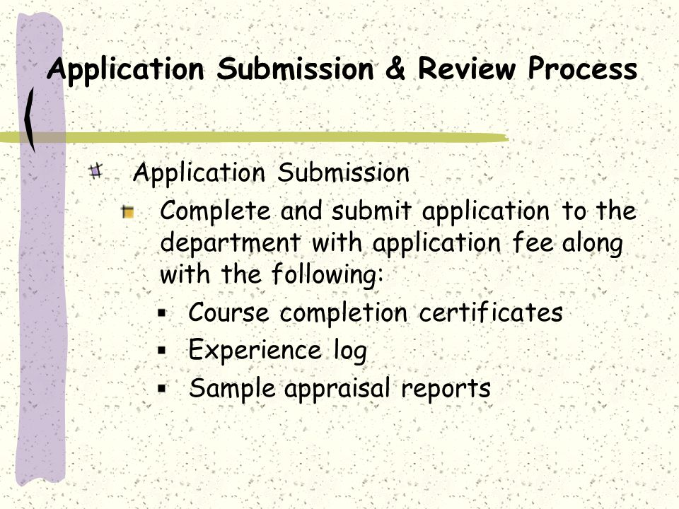 Application Submission & Review Process Application Submission Complete and submit application to the department with application fee along with the following: Course completion certificates Experience log Sample appraisal reports