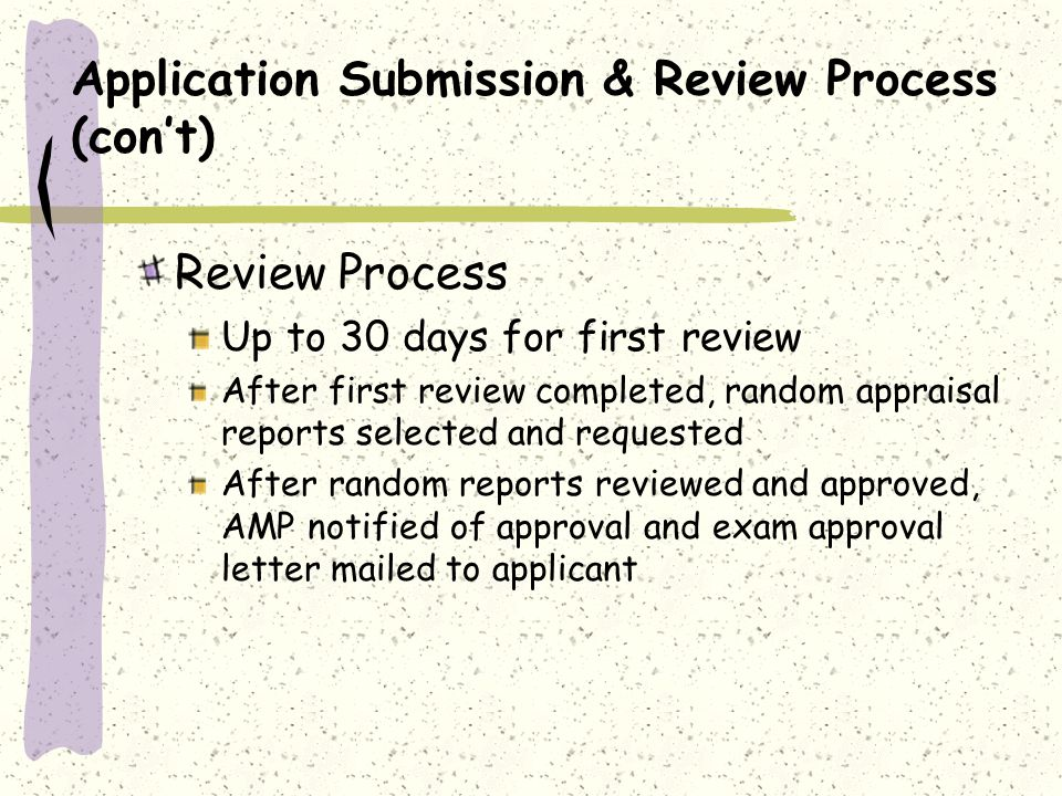 Application Submission & Review Process (cont) Review Process Up to 30 days for first review After first review completed, random appraisal reports selected and requested After random reports reviewed and approved, AMP notified of approval and exam approval letter mailed to applicant