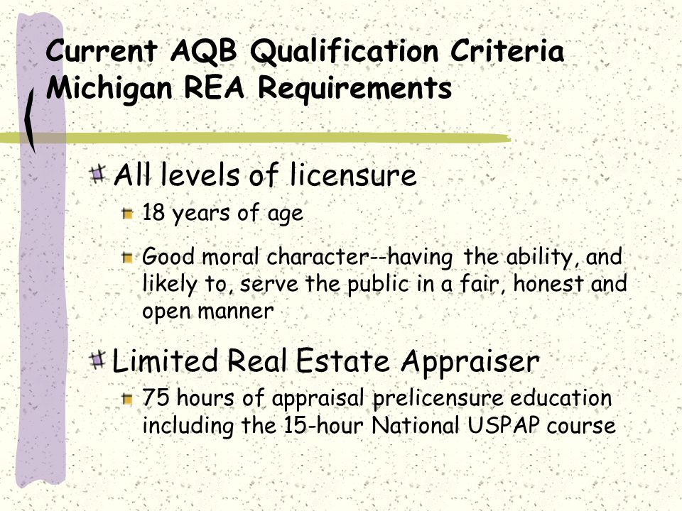 Current AQB Qualification Criteria Michigan REA Requirements (cont) State Licensed Real Estate Appraiser 90 hours of appraisal prelicensure education including the 15-hour National USPAP 2000 hours of appraisal experience including 1500 hours of residential experience Successful completion of the state exam