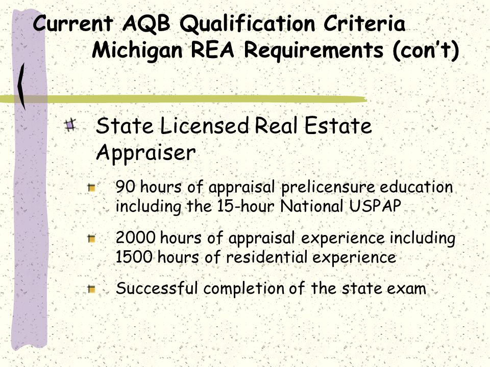 Current AQB Qualification Criteria Michigan REA Requirements (cont) Certified Residential Real Estate Appraiser 120 hours of appraisal prelicensure education including the 15 hour National USPAP and a course covering narrative report writing 2,500 hours of appraisal experience including 2000 hours of residential experience obtained over a minimum of 24 months Successful completion of the state exam