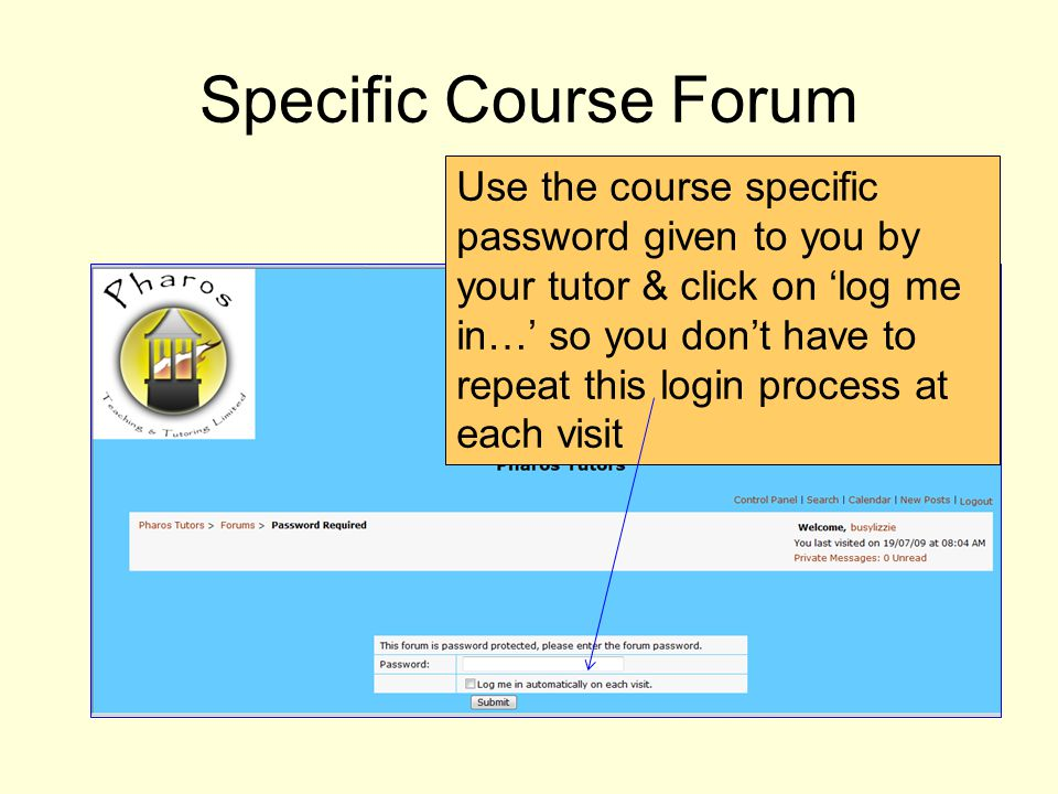 Use the course specific password given to you by your tutor & click on log me in… so you dont have to repeat this login process at each visit Specific Course Forum