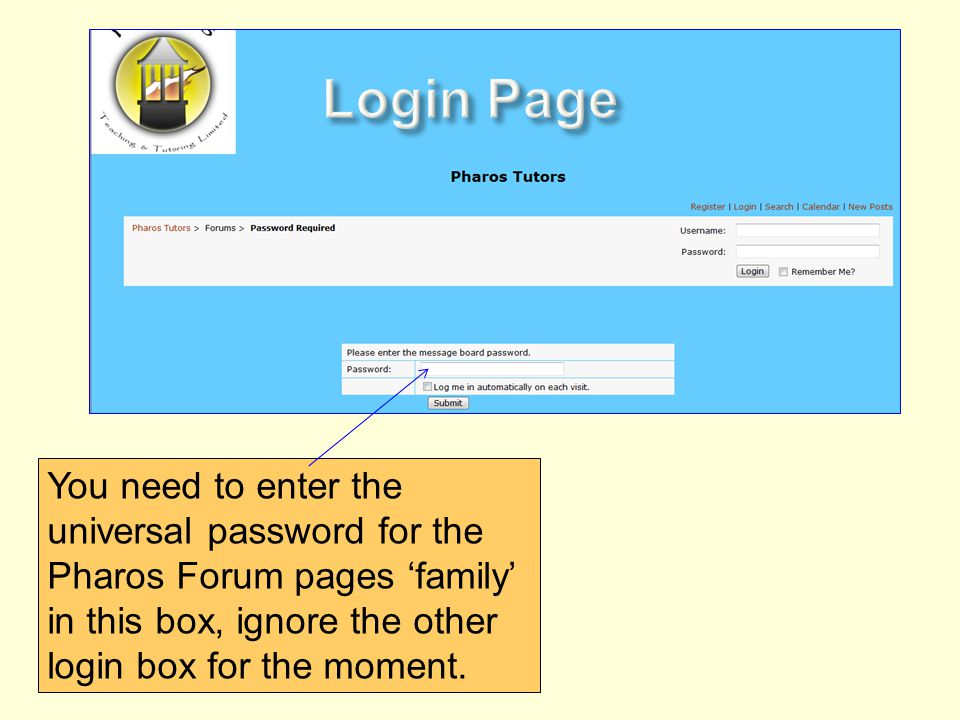 You need to enter the universal password for the Pharos Forum pages family in this box, ignore the other login box for the moment.