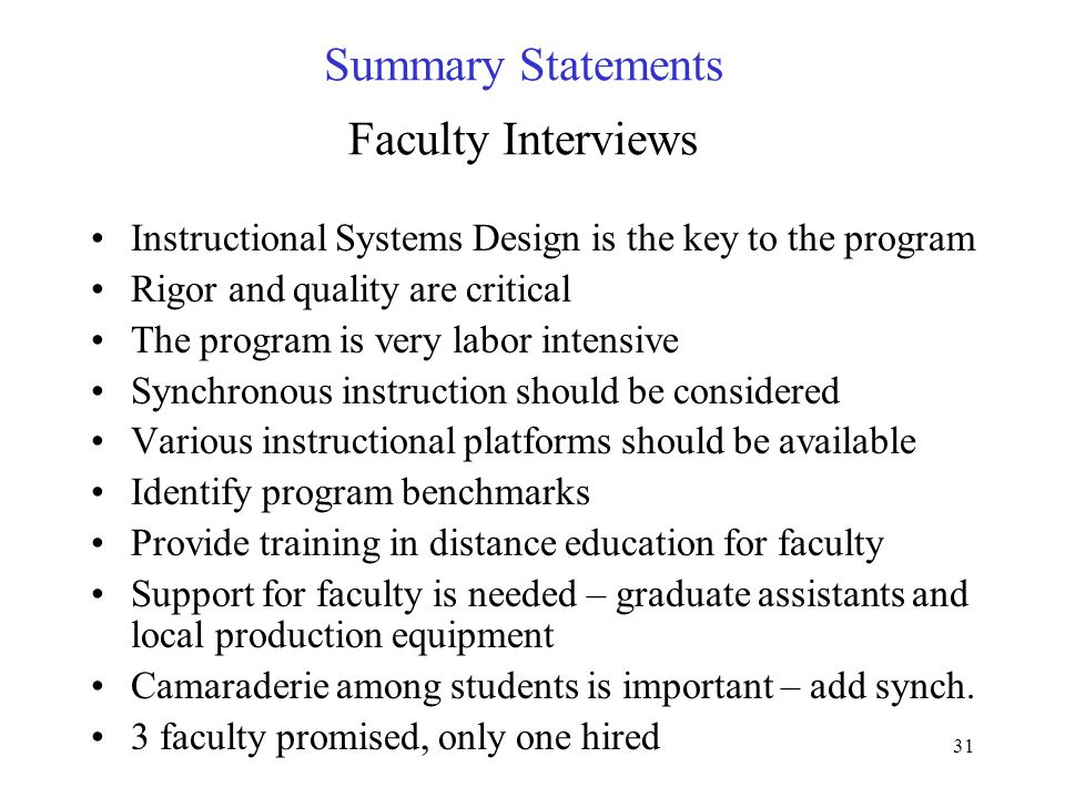 31 Summary Statements Faculty Interviews Instructional Systems Design is the key to the program Rigor and quality are critical The program is very labor intensive Synchronous instruction should be considered Various instructional platforms should be available Identify program benchmarks Provide training in distance education for faculty Support for faculty is needed – graduate assistants and local production equipment Camaraderie among students is important – add synch.