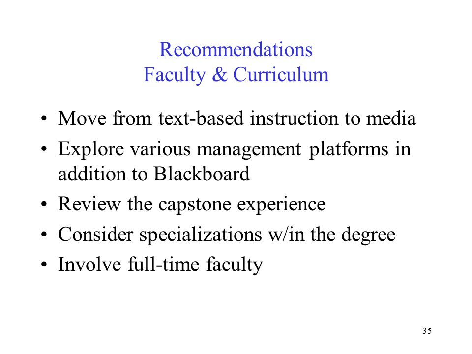 35 Recommendations Faculty & Curriculum Move from text-based instruction to media Explore various management platforms in addition to Blackboard Review the capstone experience Consider specializations w/in the degree Involve full-time faculty