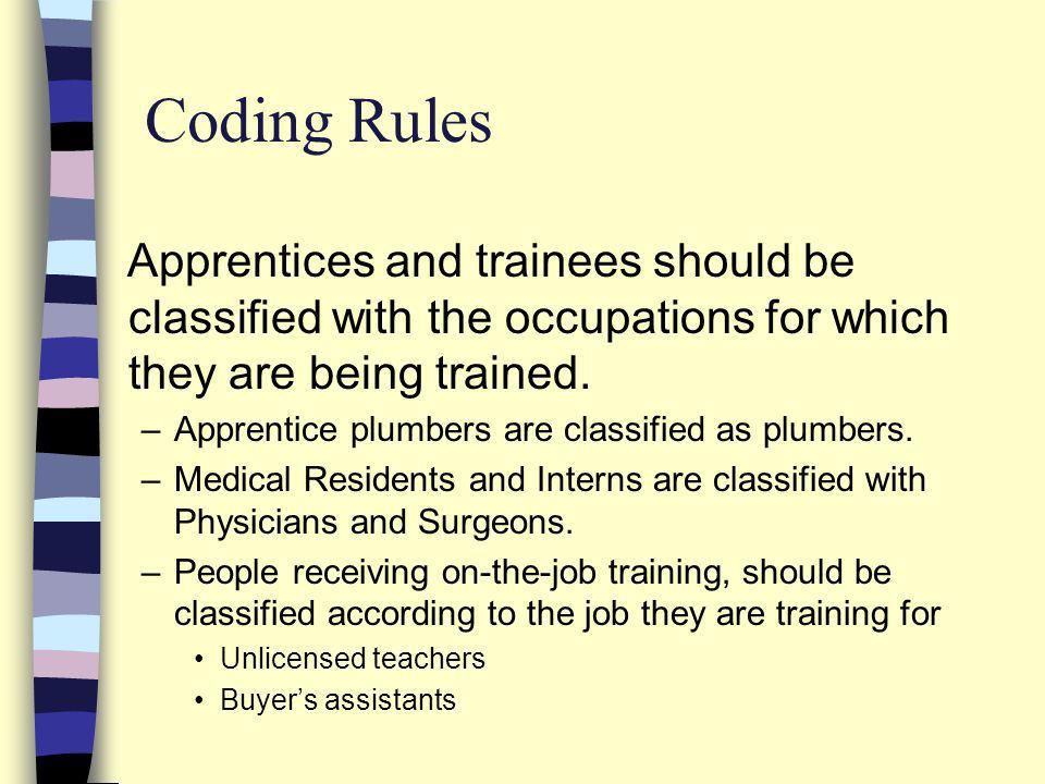 Apprentices and trainees should be classified with the occupations for which they are being trained. –Apprentice plumbers are classified as plumbers.