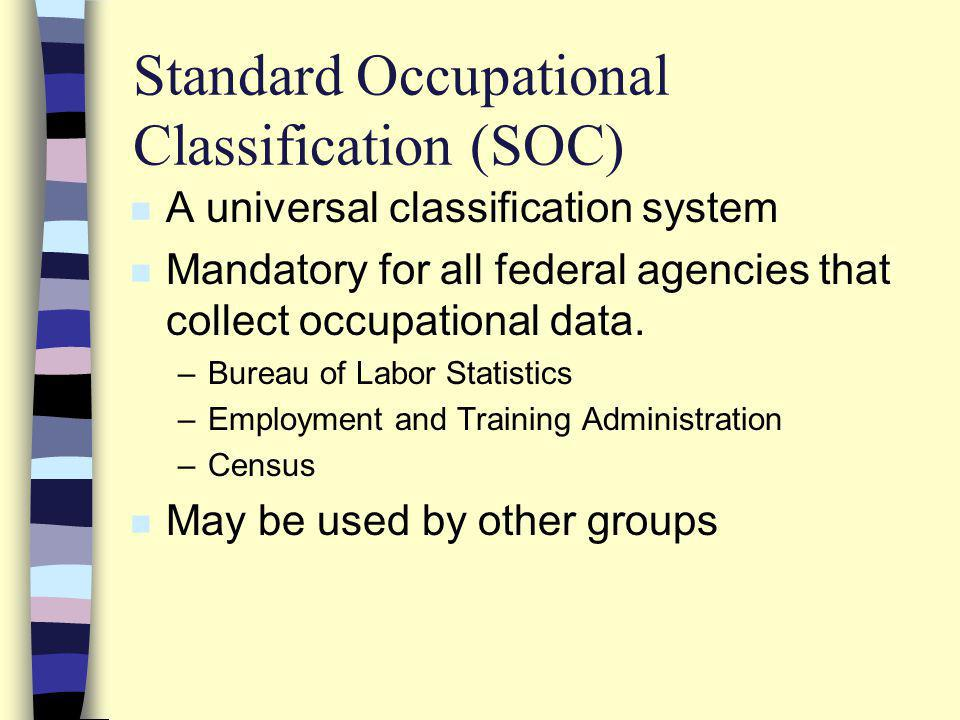 Standard Occupational Classification (SOC) n A universal classification system n Mandatory for all federal agencies that collect occupational data.