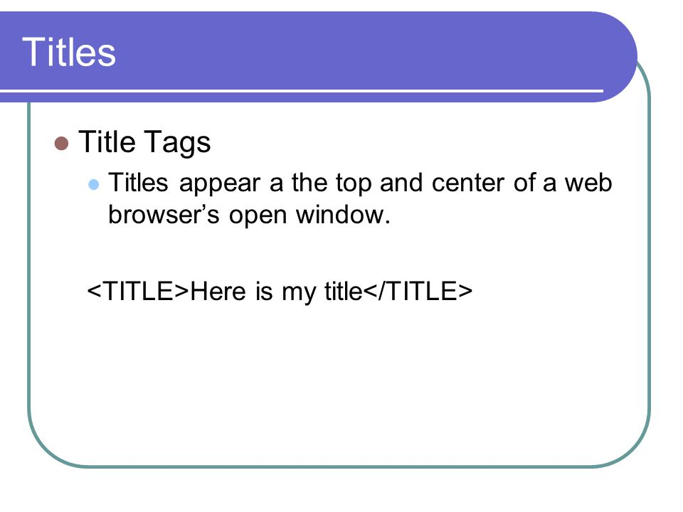 Titles Title Tags Titles appear a the top and center of a web browsers open window.