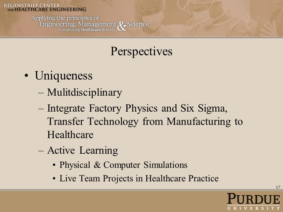 Perspectives Uniqueness –Mulitdisciplinary –Integrate Factory Physics and Six Sigma, Transfer Technology from Manufacturing to Healthcare –Active Lear