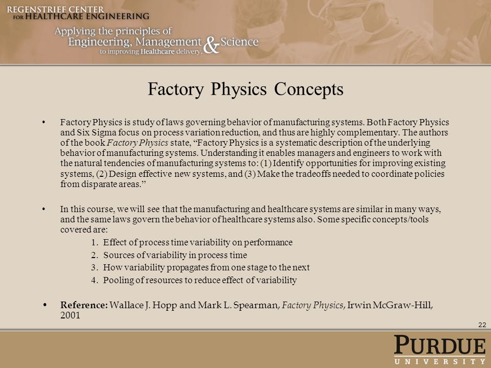 Factory Physics Concepts Factory Physics is study of laws governing behavior of manufacturing systems. Both Factory Physics and Six Sigma focus on pro
