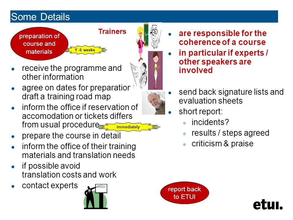 Some Details receive the programme and other information agree on dates for preparation, draft a training road map inform the office if reservation of accomodation or tickets differs from usual procedure prepare the course in detail inform the office of their training materials and translation needs if possible avoid translation costs and work contact experts are responsible for the coherence of a course in particular if experts / other speakers are involved send back signature lists and evaluation sheets short report: incidents.