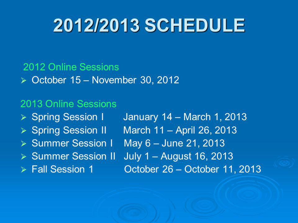 2012/2013 SCHEDULE 2012 Online Sessions October 15 – November 30, 2012 2013 Online Sessions Spring Session I January 14 – March 1, 2013 Spring Session
