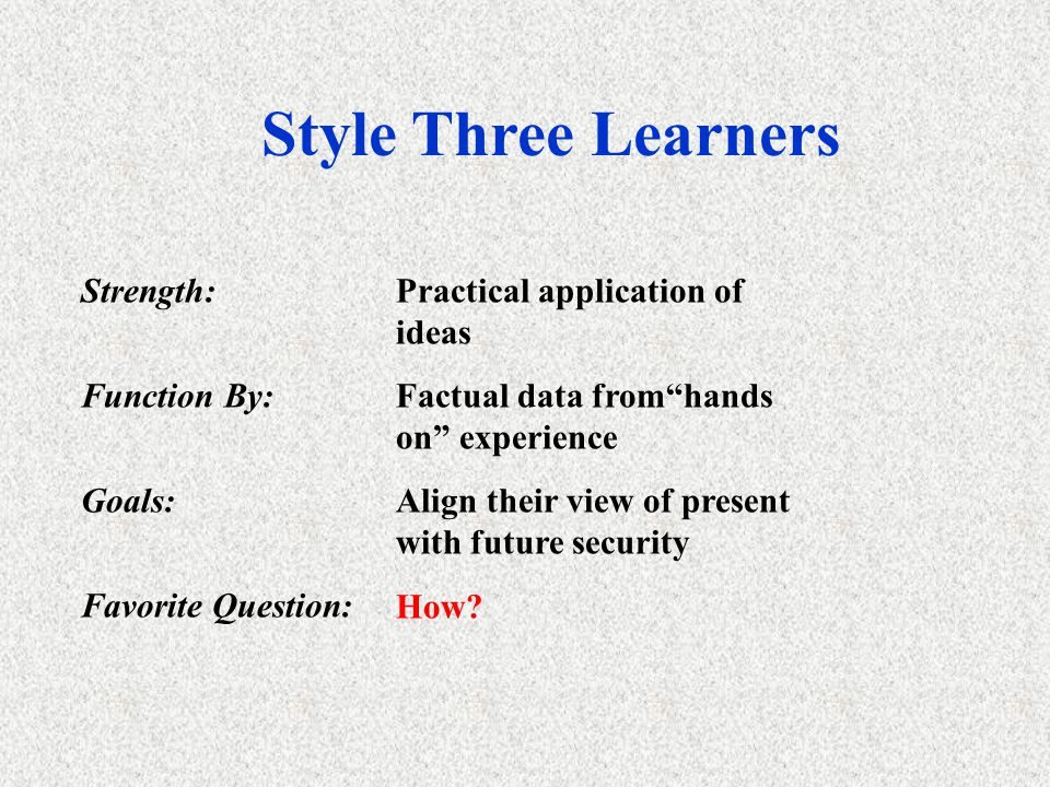 Style Two Learners What? Strength:Creating concepts & models Function by:Thinking things through Goals:Intellectual recognition Favorite Question: