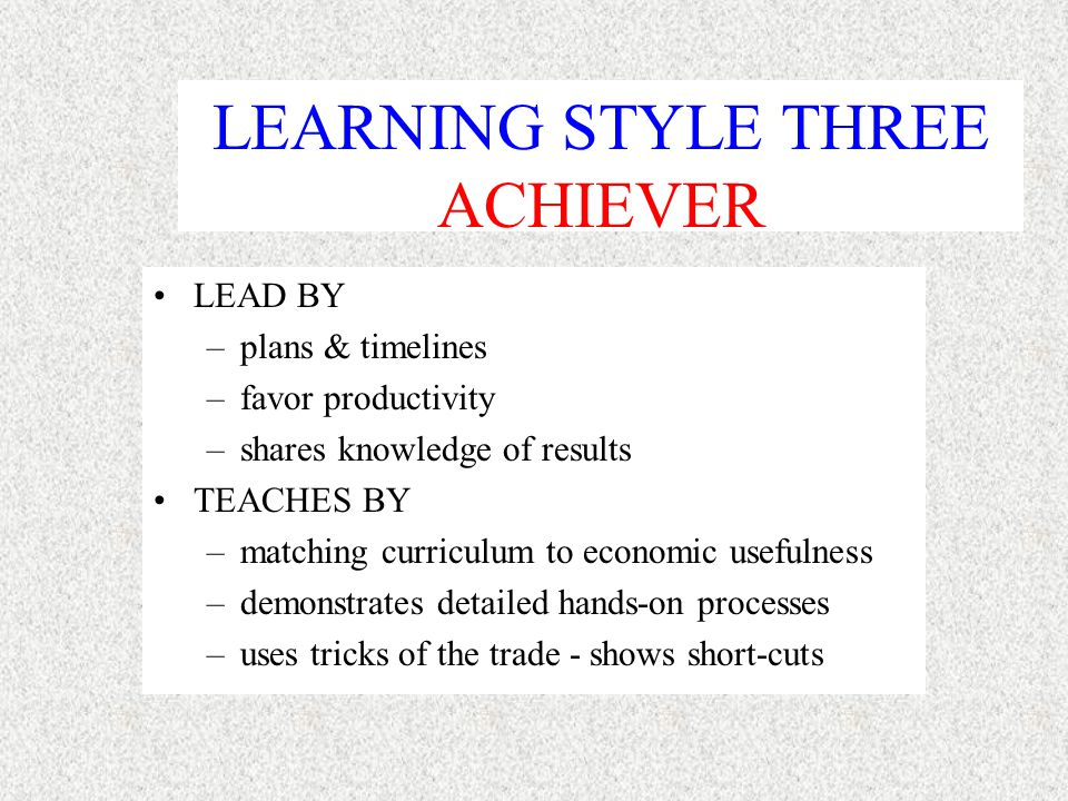 LEARNING STYLE TWO THEORIST LEAD BY –fitting information into current reality –sequential thinking –use facts to persuade TEACH BY –transmit knowledge