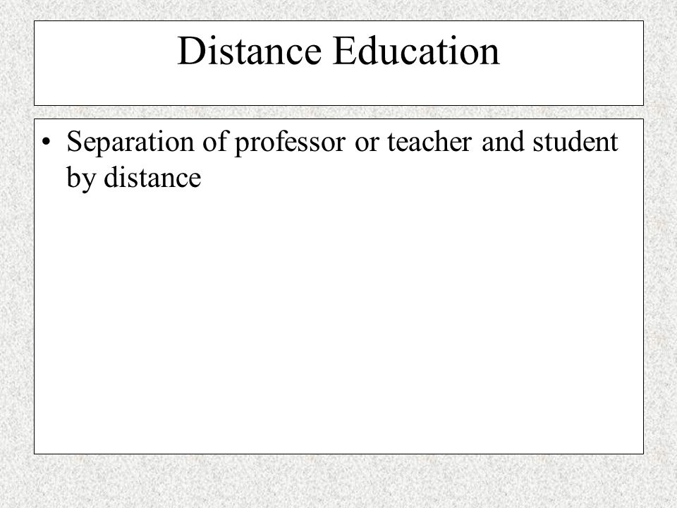 Distance Education Separation of professor or teacher and student by distance
