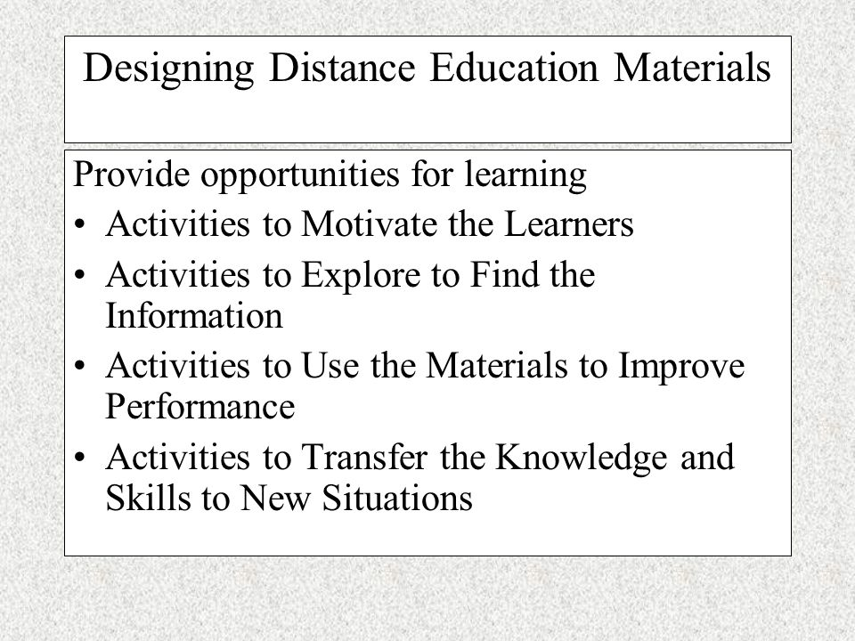 Designing Distance Education Materials Give the Big Picture (Content map) Connect to the learner and gain interest (Rationale) Set expectations for learning (Objectives) Include strategies to organize the learning (Advance Organizer) Check for readiness (Prerequisites) Check for prior knowledge (Self- assessment)