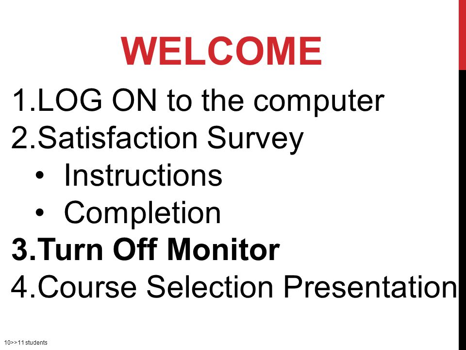 10>>11 students 1.LOG ON to the computer 2.Satisfaction Survey Instructions Completion 3.Turn Off Monitor 4.Course Selection Presentation WELCOME