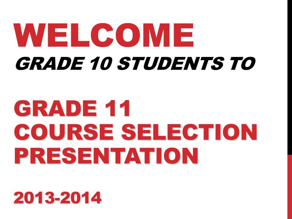 GRADE 11 COURSE SELECTION PRESENTATION 2013-2014 WELCOME GRADE 10 STUDENTS TO GRADE 11 COURSE SELECTION PRESENTATION 2013-2014