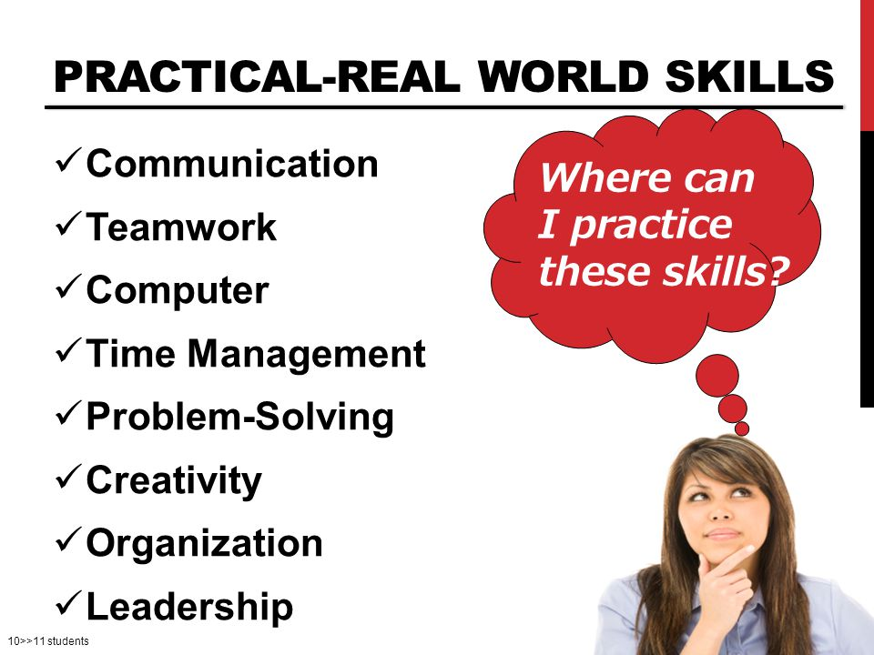 10>>11 students PRACTICAL-REAL WORLD SKILLS Communication Teamwork Computer Time Management Problem-Solving Creativity Organization Leadership Where can I practice these skills