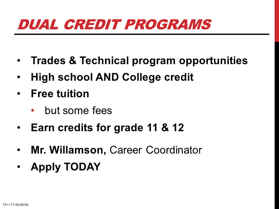 10>>11 students DUAL CREDIT PROGRAMS Trades & Technical program opportunities High school AND College credit Free tuition but some fees Earn credits for grade 11 & 12 Mr.