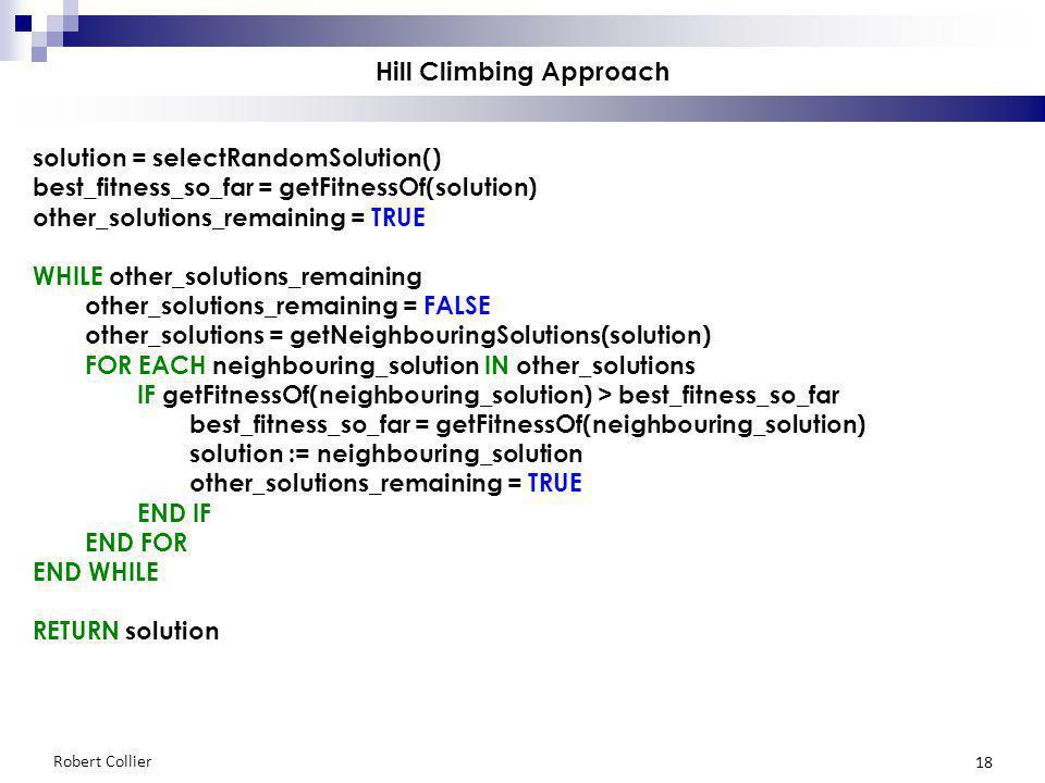 Robert Collier 18 Hill Climbing Approach solution = selectRandomSolution() best_fitness_so_far = getFitnessOf(solution) other_solutions_remaining = TRUE WHILE other_solutions_remaining other_solutions_remaining = FALSE other_solutions = getNeighbouringSolutions(solution) FOR EACH neighbouring_solution IN other_solutions IF getFitnessOf(neighbouring_solution) > best_fitness_so_far best_fitness_so_far = getFitnessOf(neighbouring_solution) solution := neighbouring_solution other_solutions_remaining = TRUE END IF END FOR END WHILE RETURN solution