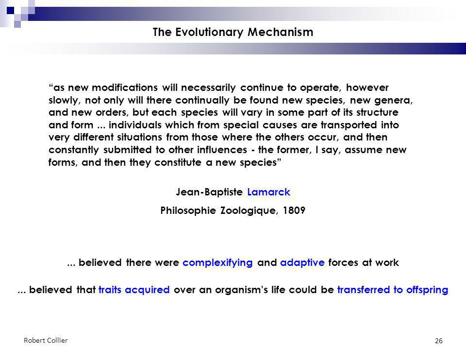 Robert Collier 26 The Evolutionary Mechanism Jean-Baptiste Lamarck Philosophie Zoologique, 1809 as new modifications will necessarily continue to oper