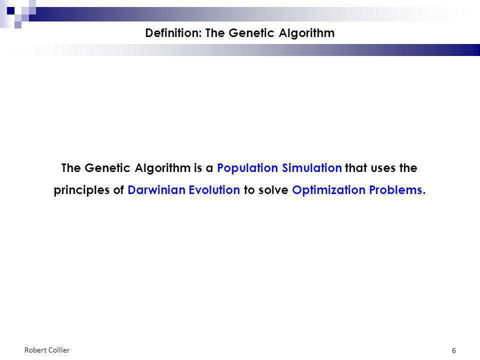 Robert Collier 6 Definition: The Genetic Algorithm The Genetic Algorithm is a Population Simulation that uses the principles of Darwinian Evolution to