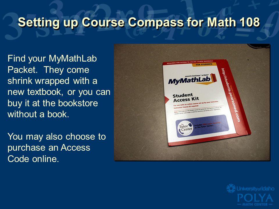 Setting up Course Compass for Math 108 Find your MyMathLab Packet. They come shrink wrapped with a new textbook, or you can buy it at the bookstore wi
