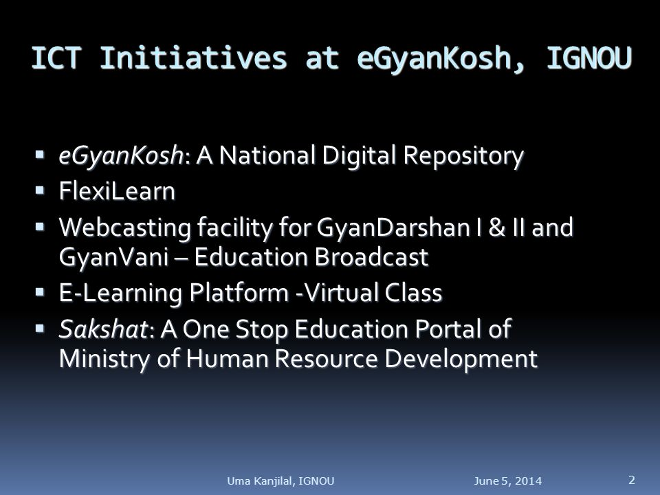 ICT Initiatives at eGyanKosh, IGNOU eGyanKosh: A National Digital Repository eGyanKosh: A National Digital Repository FlexiLearn FlexiLearn Webcasting facility for GyanDarshan I & II and GyanVani – Education Broadcast Webcasting facility for GyanDarshan I & II and GyanVani – Education Broadcast E-Learning Platform -Virtual Class E-Learning Platform -Virtual Class Sakshat: A One Stop Education Portal of Ministry of Human Resource Development Sakshat: A One Stop Education Portal of Ministry of Human Resource Development June 5, Uma Kanjilal, IGNOU