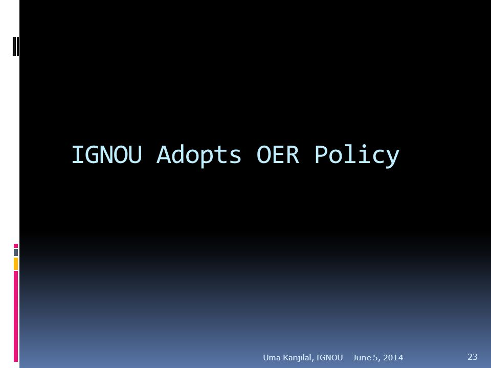 IGNOU Adopts OER Policy June 5, 2014Uma Kanjilal, IGNOU 23