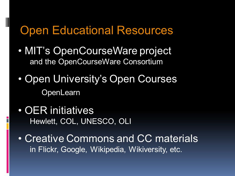 Open Educational Resources MITs OpenCourseWare project and the OpenCourseWare Consortium Open Universitys Open Courses OpenLearn OER initiatives Hewlett, COL, UNESCO, OLI Creative Commons and CC materials in Flickr, Google, Wikipedia, Wikiversity, etc.