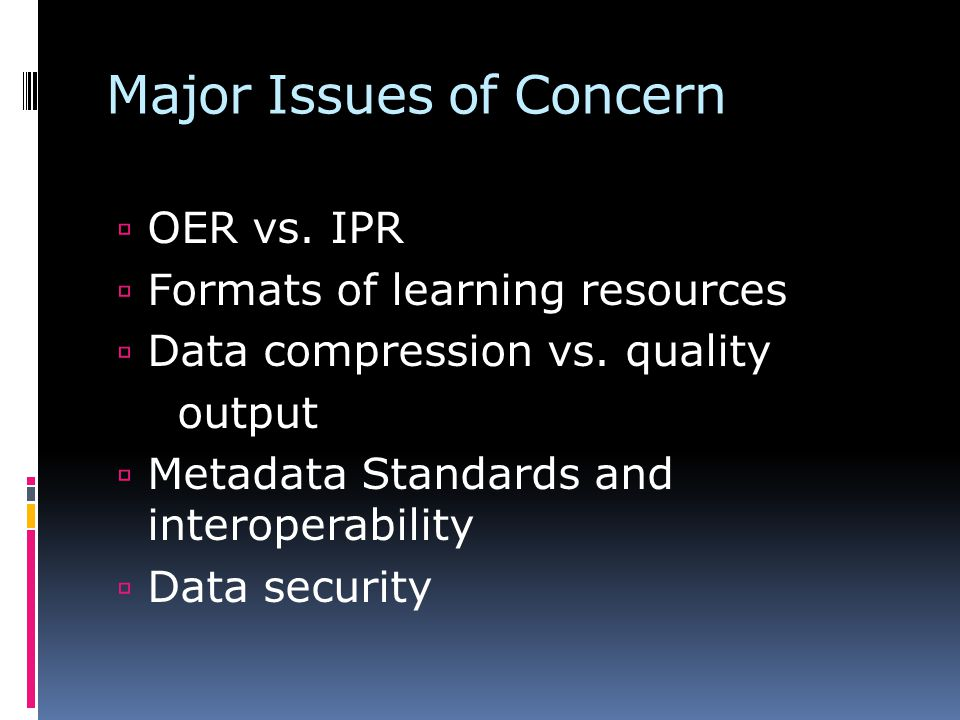 Major Issues of Concern OER vs. IPR Formats of learning resources Data compression vs.