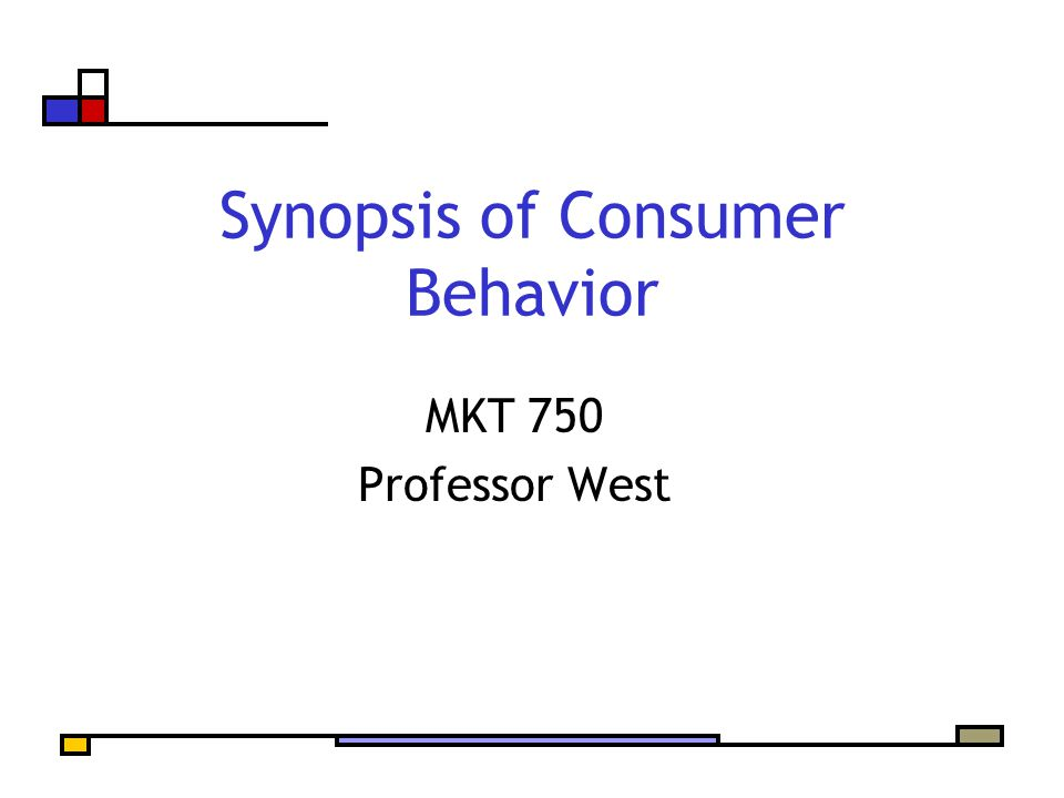 Synopsis of Consumer Behavior MKT 750 Professor West