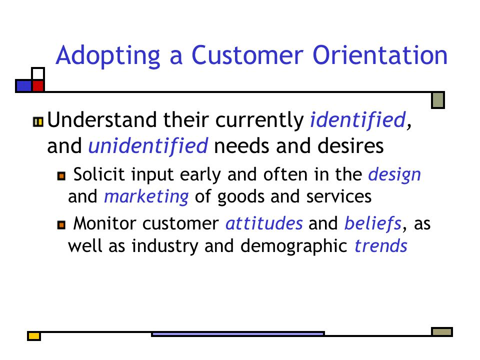 Adopting a Customer Orientation Deliver on your promises Listen carefully to your customers Clearly communicate what you have to offer and how it will meet their needs Manage customer expectations by not overselling Let your customers become your missionaries rather than your terrorists