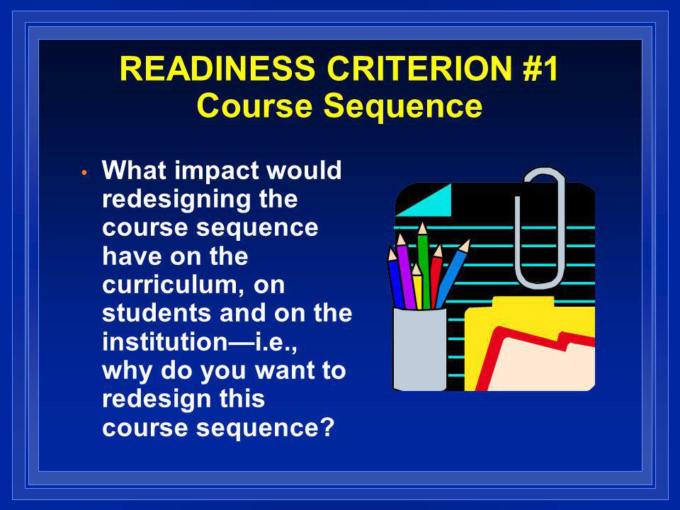 READINESS CRITERION #1 Course Sequence What impact would redesigning the course sequence have on the curriculum, on students and on the institutioni.e., why do you want to redesign this course sequence