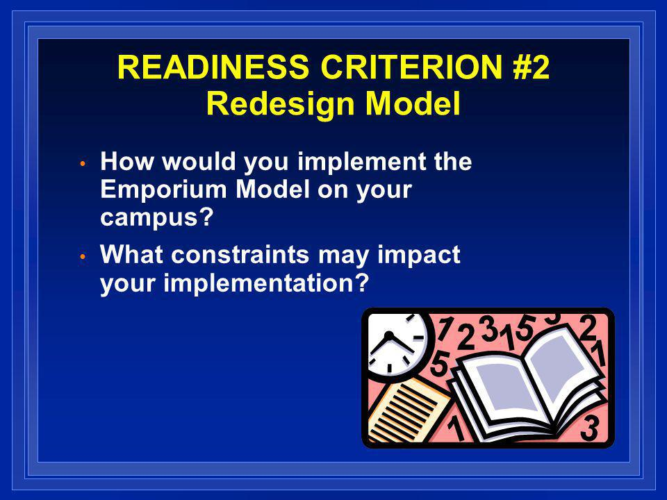 READINESS CRITERION #2 Redesign Model How would you implement the Emporium Model on your campus.
