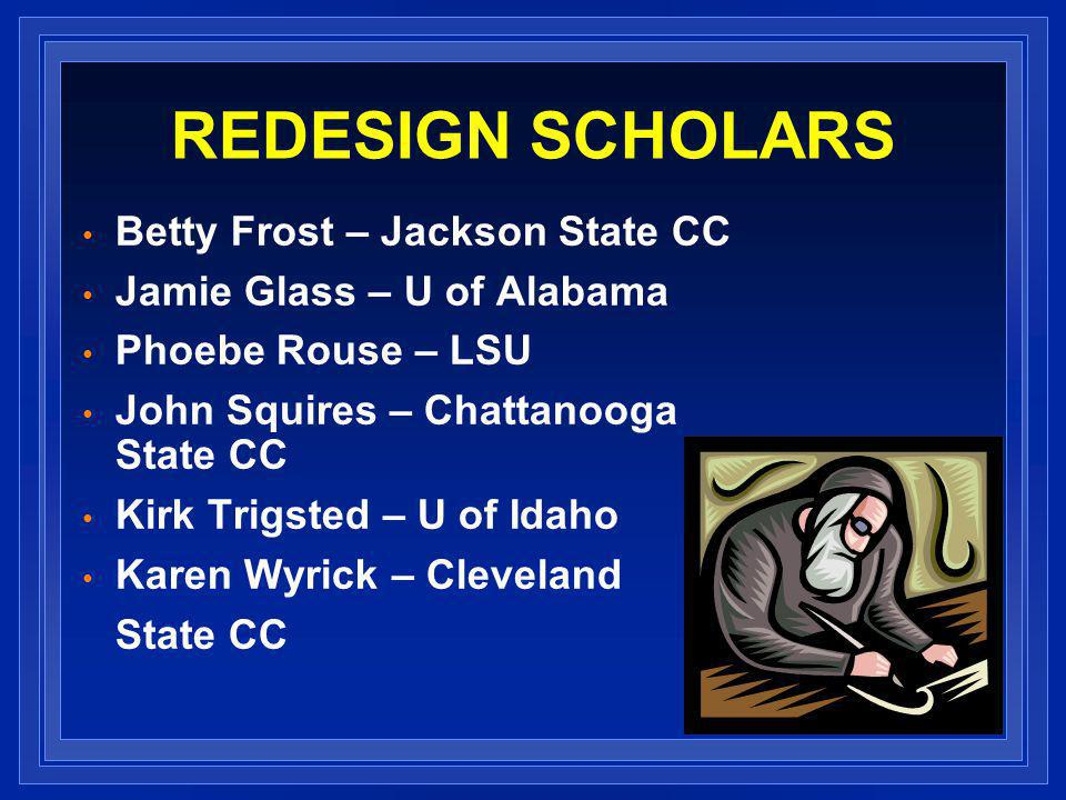 REDESIGN SCHOLARS Betty Frost – Jackson State CC Jamie Glass – U of Alabama Phoebe Rouse – LSU John Squires – Chattanooga State CC Kirk Trigsted – U of Idaho Karen Wyrick – Cleveland State CC